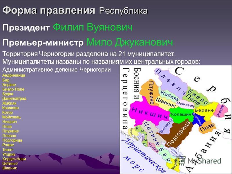 Форма правления Республика Президент Филип Вуянович Премьер-министр Мило Джуканович Территория Черногории разделена на 21 муниципалитет. Муниципалитеты названы по названиям их центральных городов: Административное деление Черногории Андриевица Бар Бе