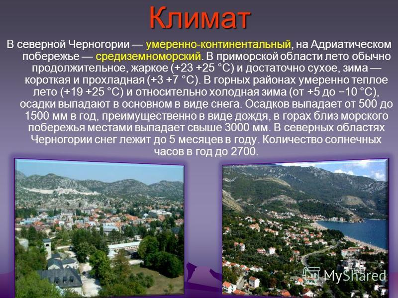 Климат В северной Черногории умеренно-континентальный, на Адриатическом побережье средиземноморский. В приморской области лето обычно продолжительное, жаркое (+23 +25 °С) и достаточно сухое, зима короткая и прохладная (+3 +7 °С). В горных районах уме