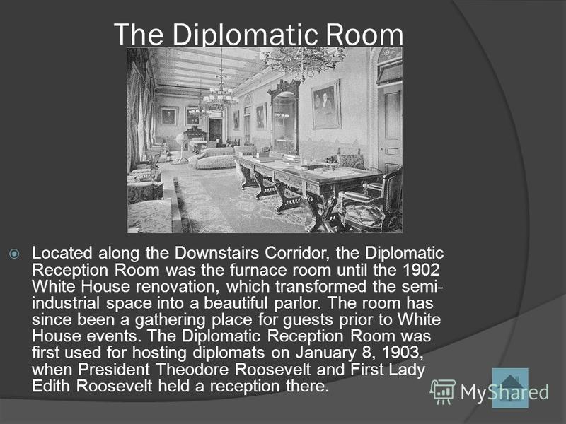 The Diplomatic Room Located along the Downstairs Corridor, the Diplomatic Reception Room was the furnace room until the 1902 White House renovation, which transformed the semi- industrial space into a beautiful parlor. The room has since been a gathe