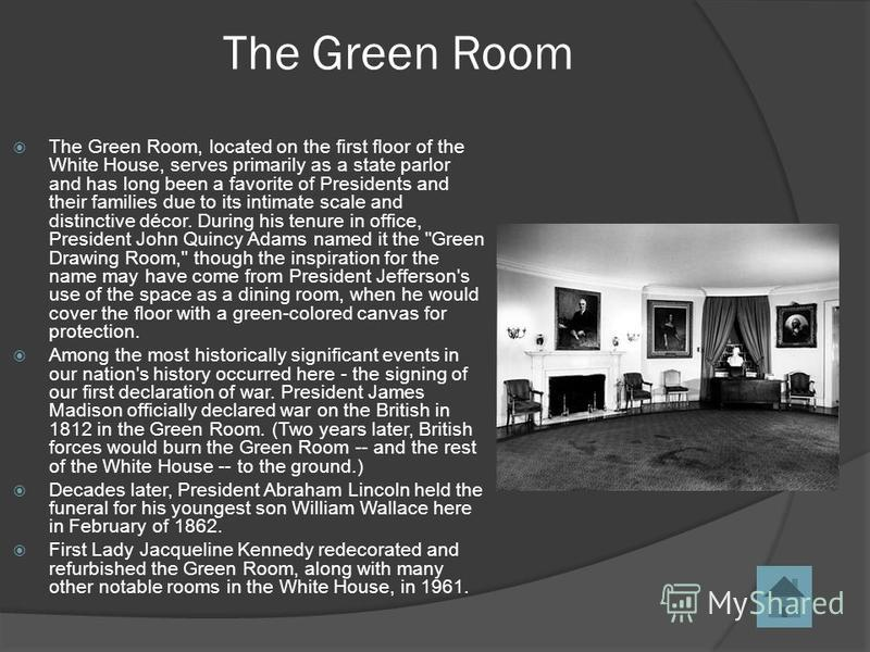 The Green Room The Green Room, located on the first floor of the White House, serves primarily as a state parlor and has long been a favorite of Presidents and their families due to its intimate scale and distinctive décor. During his tenure in offic