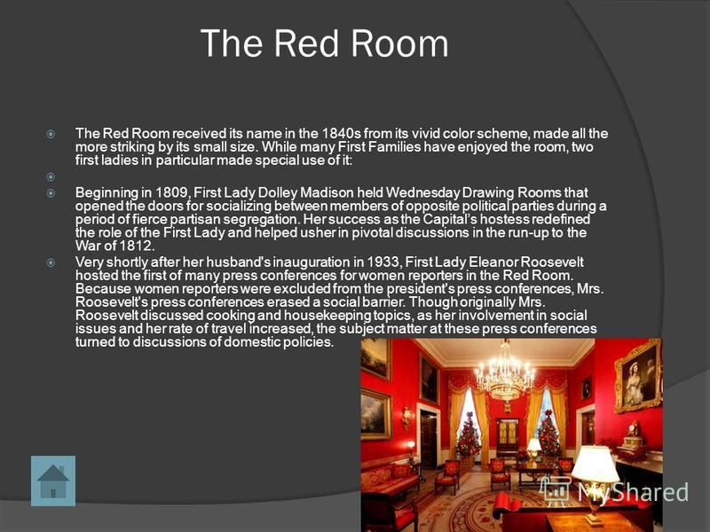 The Red Room The Red Room received its name in the 1840s from its vivid color scheme, made all the more striking by its small size. While many First Families have enjoyed the room, two first ladies in particular made special use of it: Beginning in 1