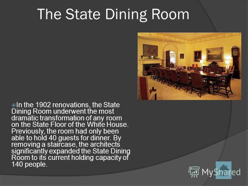 In the 1902 renovations, the State Dining Room underwent the most dramatic transformation of any room on the State Floor of the White House. Previously, the room had only been able to hold 40 guests for dinner. By removing a staircase, the architects