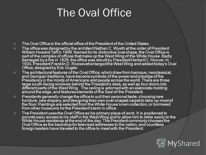 The Oval Office The Oval Office is the official office of the President of the United States. The office was designed by the architect Nathan C. Wyeth at the order of President William Howard Taft in 1909. Named for its distinctive oval shape, the Ov