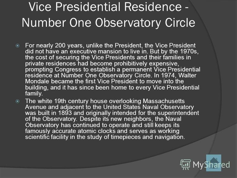 Vice Presidential Residence - Number One Observatory Circle For nearly 200 years, unlike the President, the Vice President did not have an executive mansion to live in. But by the 1970s, the cost of securing the Vice Presidents and their families in