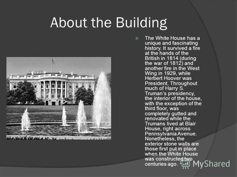 About the Building The White House has a unique and fascinating history. It survived a fire at the hands of the British in 1814 (during the war of 1812) and another fire in the West Wing in 1929, while Herbert Hoover was President. Throughout much of
