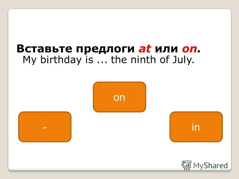 Вставьте предлоги at или on. My birthday is... the ninth of July. on -in