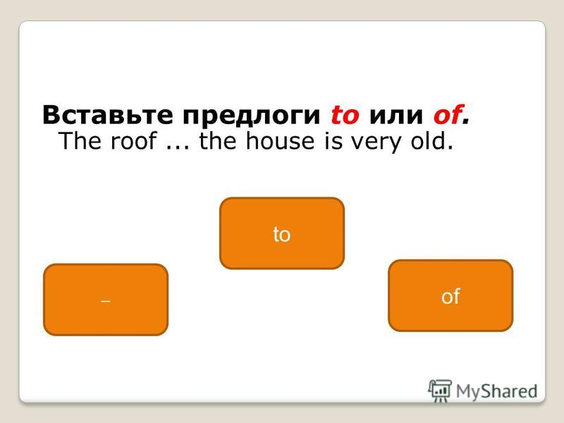 Вставьте предлоги to или of. The roof... the house is very old. of -- to