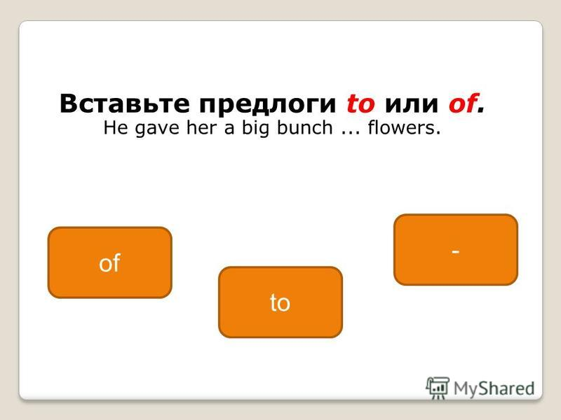 Вставьте предлоги to или of. He gave her a big bunch... flowers. of to -