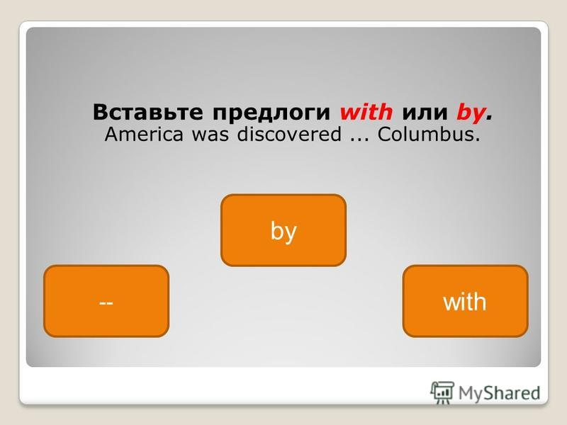 Вставьте предлоги with или by. America was discovered... Columbus. by -- with