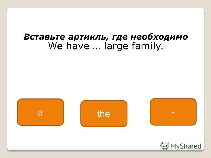 Вставьте артикль, где необходимо We have … large family. a the -