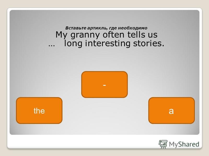 Вставьте артикль, где необходимо My granny often tells us … long interesting stories. - the a