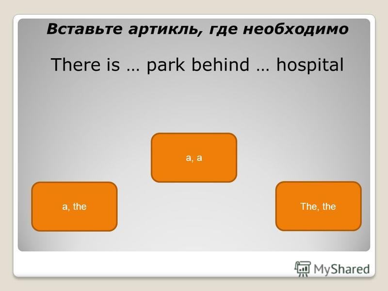 a, the a, a The, the Вставьте артикль, где необходимо There is … park behind … hospital