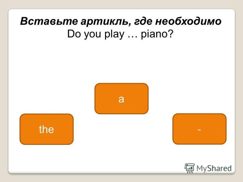 the a - Вставьте артикль, где необходимо Do you play … piano?
