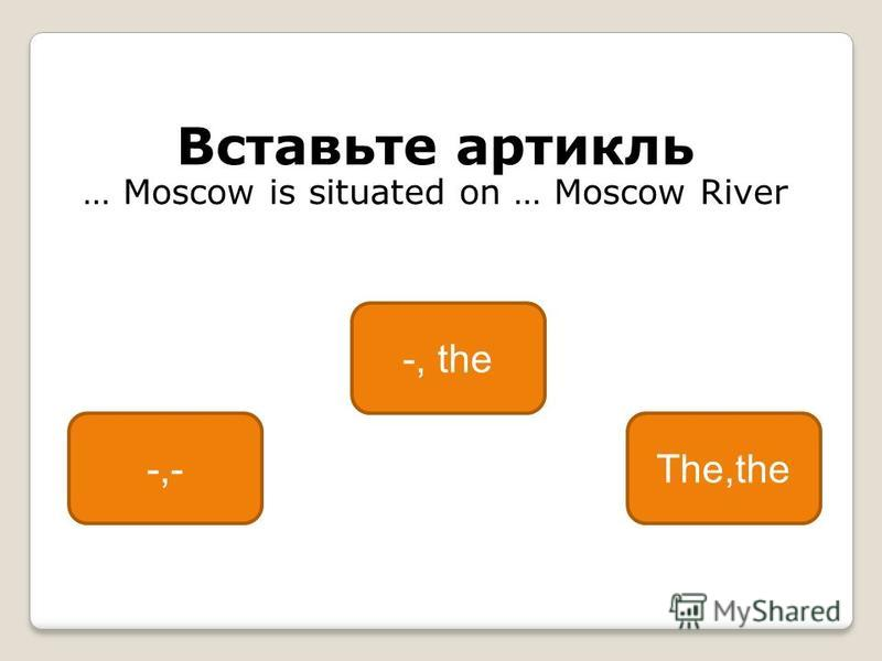 Вставьте артикль … Moscow is situated on … Moscow River -, the -,-The,the