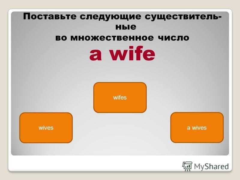 wives wifes a wives Поставьте следующие существитель ные во множественное число a wife