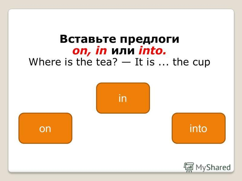 Вставьте предлоги on, in или into. Where is the tea? It is... the cup in oninto
