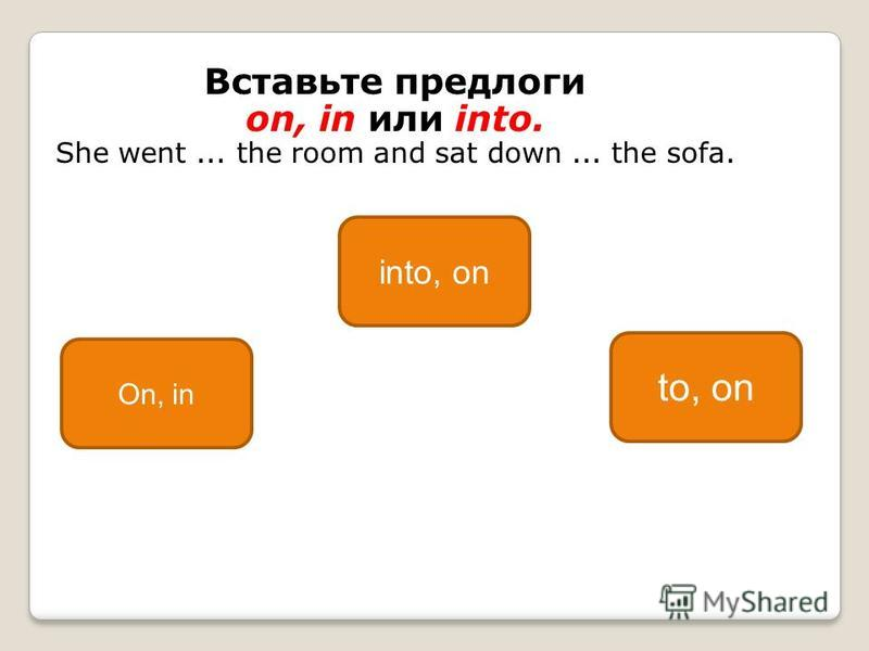 Вставьте предлоги on, in или into. She went... the room and sat down... the sofa. to, on On, in into, on