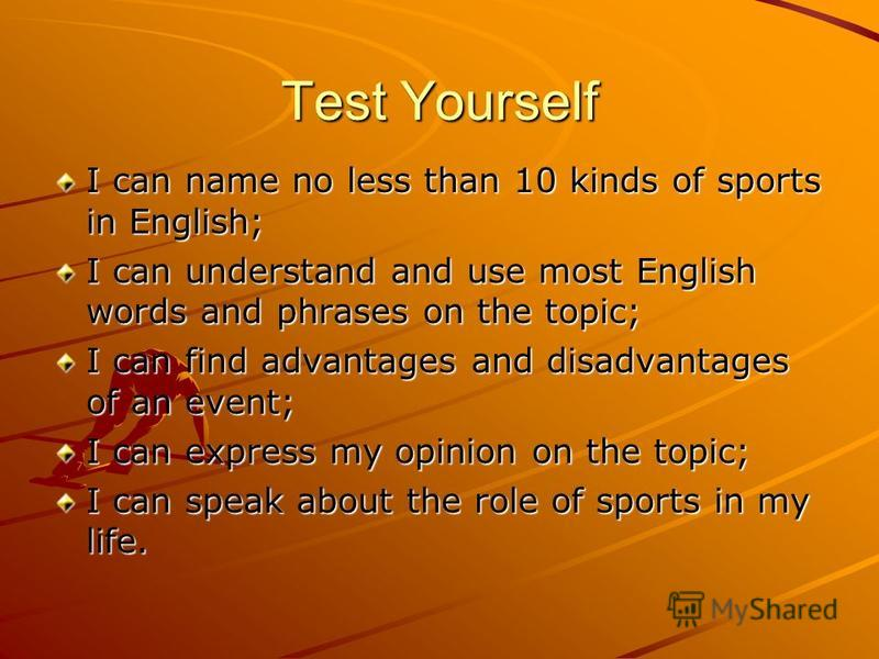 Test Yourself I can name no less than 10 kinds of sports in English; I can understand and use most English words and phrases on the topic; I can find advantages and disadvantages of an event; I can express my opinion on the topic; I can speak about t