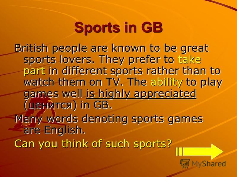 Sports in GB British people are known to be great sports lovers. They prefer to take part in different sports rather than to watch them on TV. The ability to play games well is highly appreciated (ценится) in GB. Many words denoting sports games are