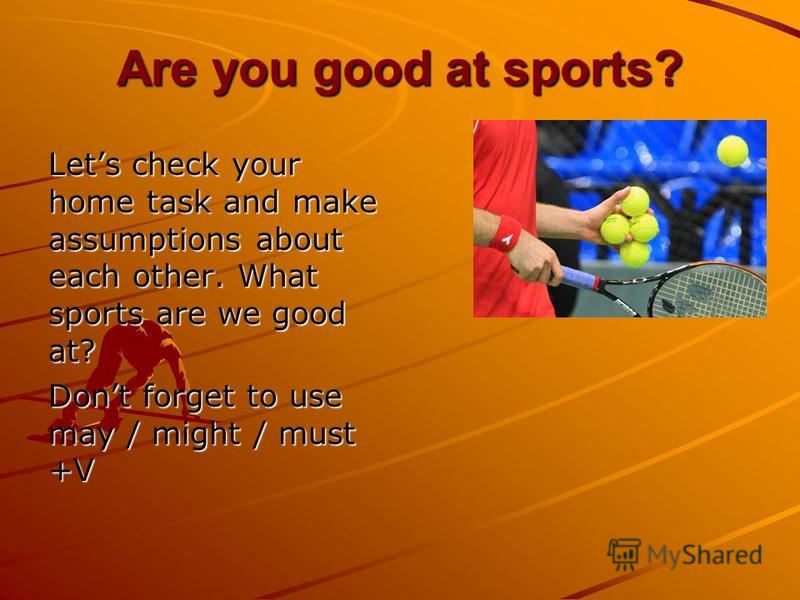 Are you good at sports? Lets check your home task and make assumptions about each other. What sports are we good at? Dont forget to use may / might / must +V