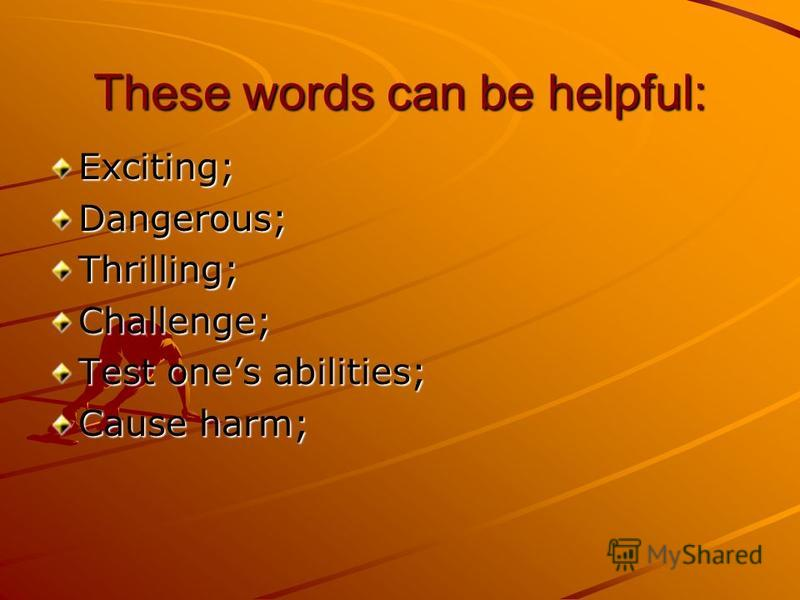 These words can be helpful: Exciting;Dangerous;Thrilling;Challenge; Test ones abilities; Cause harm;