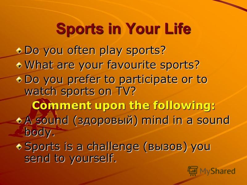 Sports in Your Life Do you often play sports? What are your favourite sports? Do you prefer to participate or to watch sports on TV? Comment upon the following: A sound (здоровый) mind in a sound body. Sports is a challenge (вызов) you send to yourse