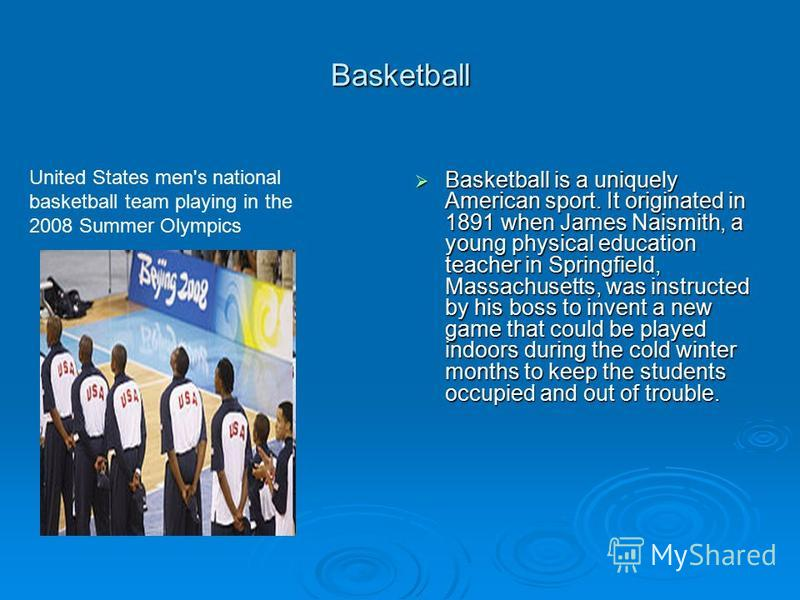 Basketball Basketball is a uniquely American sport. It originated in 1891 when James Naismith, a young physical education teacher in Springfield, Massachusetts, was instructed by his boss to invent a new game that could be played indoors during the c