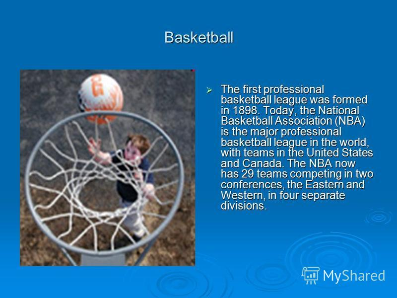 Basketball The first professional basketball league was formed in 1898. Today, the National Basketball Association (NBA) is the major professional basketball league in the world, with teams in the United States and Canada. The NBA now has 29 teams co