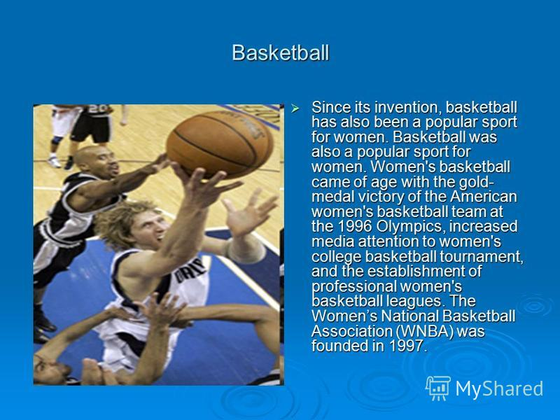 Basketball Since its invention, basketball has also been a popular sport for women. Basketball was also a popular sport for women. Women's basketball came of age with the gold- medal victory of the American women's basketball team at the 1996 Olympic