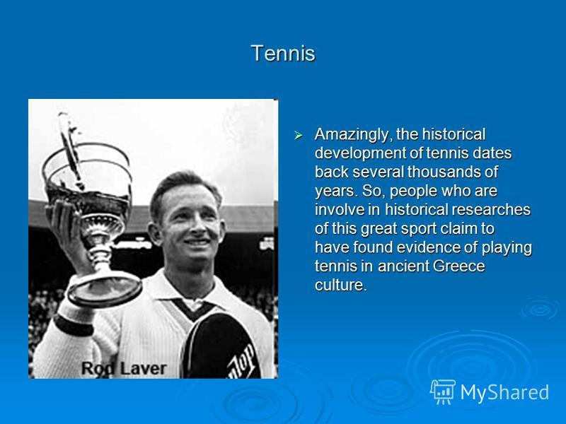 Tennis Amazingly, the historical development of tennis dates back several thousands of years. So, people who are involve in historical researches of this great sport claim to have found evidence of playing tennis in ancient Greece culture. Amazingly,