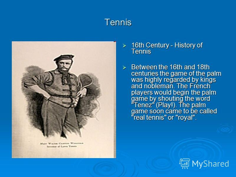 Tennis 16th Century - History of Tennis 16th Century - History of Tennis Between the 16th and 18th centuries the game of the palm was highly regarded by kings and nobleman. The French players would begin the palm game by shouting the word