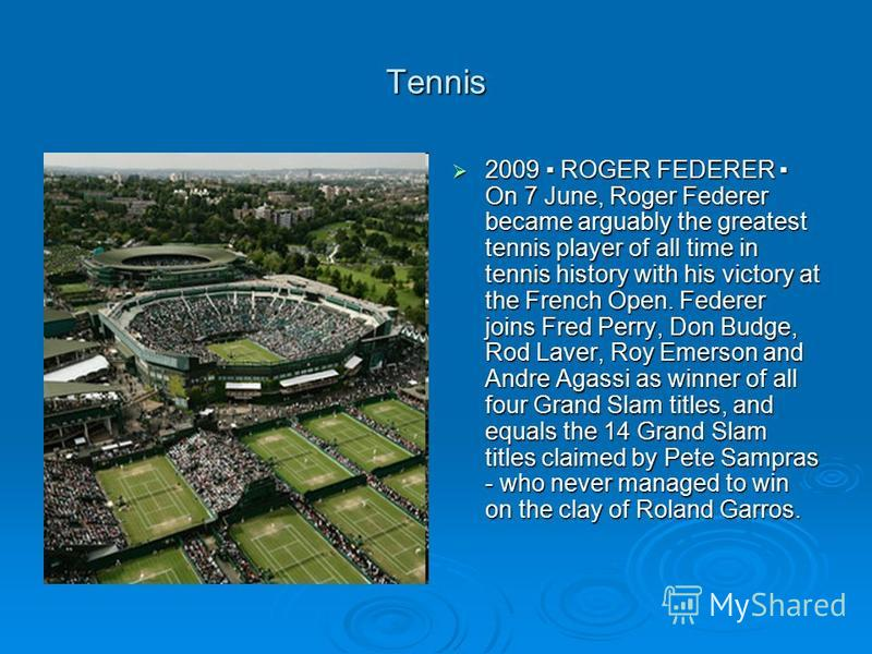 Tennis 2009 ROGER FEDERER On 7 June, Roger Federer became arguably the greatest tennis player of all time in tennis history with his victory at the French Open. Federer joins Fred Perry, Don Budge, Rod Laver, Roy Emerson and Andre Agassi as winner of