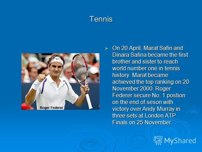 Tennis On 20 April, Marat Safin and Dinara Safina became the first brother and sister to reach world number one in tennis history. Marat became achieved the top ranking on 20 November 2000. Roger Federer secure No. 1 postion on the end of seson with