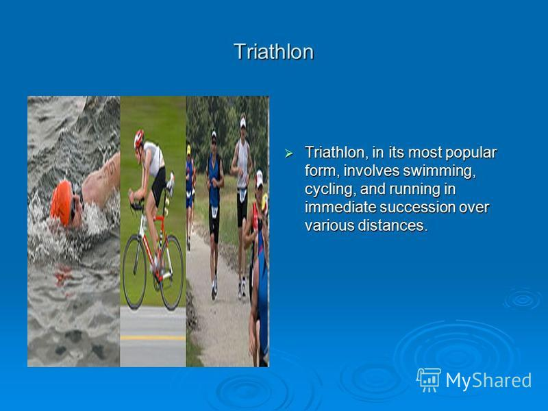 Triathlon Triathlon, in its most popular form, involves swimming, cycling, and running in immediate succession over various distances. Triathlon, in its most popular form, involves swimming, cycling, and running in immediate succession over various d