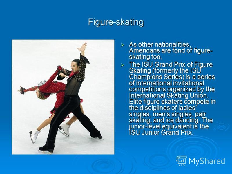 Figure-skating As other nationalities, Americans are fond of figure- skating too. As other nationalities, Americans are fond of figure- skating too. The ISU Grand Prix of Figure Skating (formerly the ISU Champions Series) is a series of international