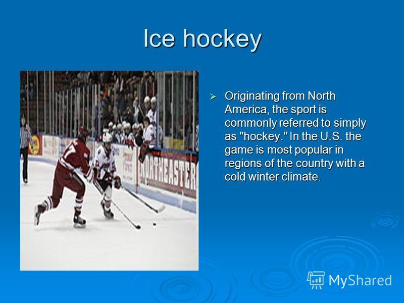 Ice hockey Originating from North America, the sport is commonly referred to simply as