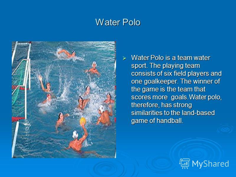 Water Polo Water Polo is a team water sport. The playing team consists of six field players and one goalkeeper. The winner of the game is the team that scores more goals.Water polo, therefore, has strong similarities to the land-based game of handbal