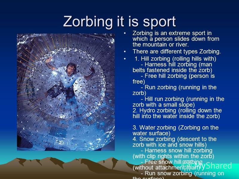 Zorbing it is sport Zorbing is an extreme sport in which a person slides down from the mountain or river. There are different types Zorbing. 1. Hill zorbing (rolling hills with) - Harness hill zorbing (man belts fastened inside the zorb) - Free hill
