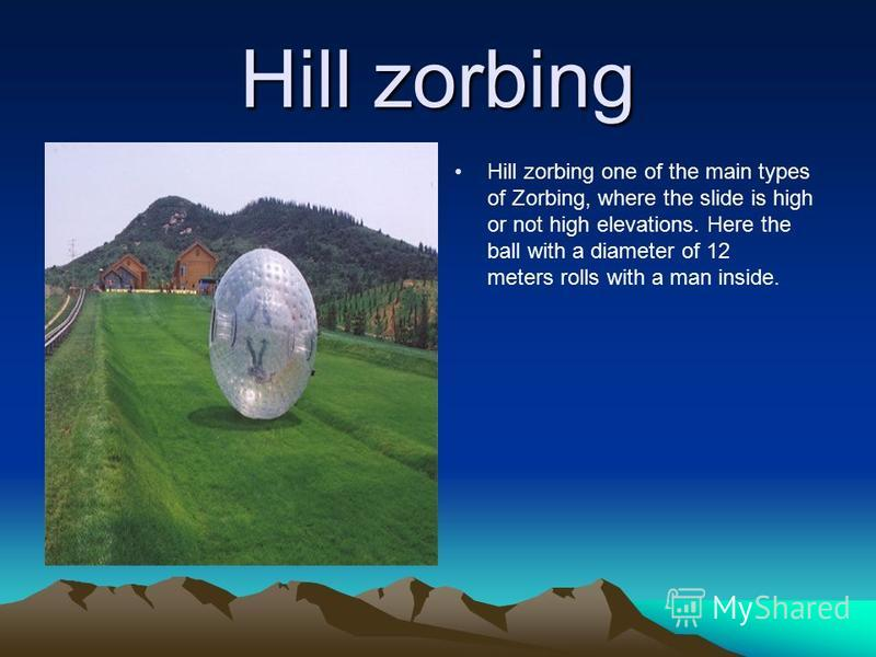 Hill zorbing Hill zorbing one of the main types of Zorbing, where the slide is high or not high elevations. Here the ball with a diameter of 12 meters rolls with a man inside.