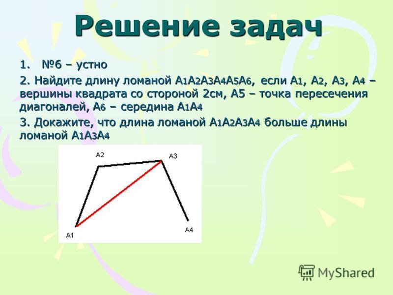 Решение задач 1.6 – устно 2. Найдите длину ломаной А 1 А 2 А 3 А 4 А 5 А 6, если А 1, А 2, А 3, А 4 – вершины квадрата со стороной 2 см, А5 – точка пересечения диагоналей, А 6 – середина А 1 А 4 3. Докажите, что длина ломаной А 1 А 2 А 3 А 4 больше д