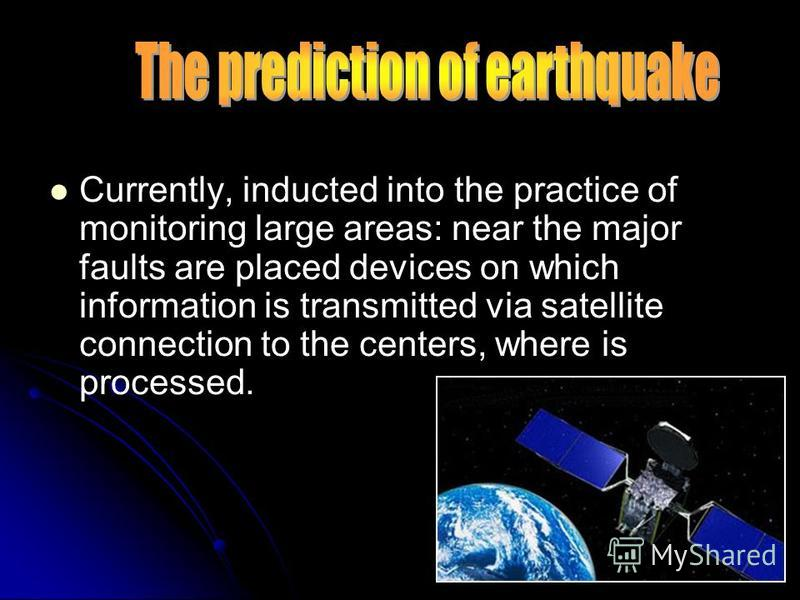 Currently, inducted into the practice of monitoring large areas: near the major faults are placed devices on which information is transmitted via satellite connection to the centers, where is processed.