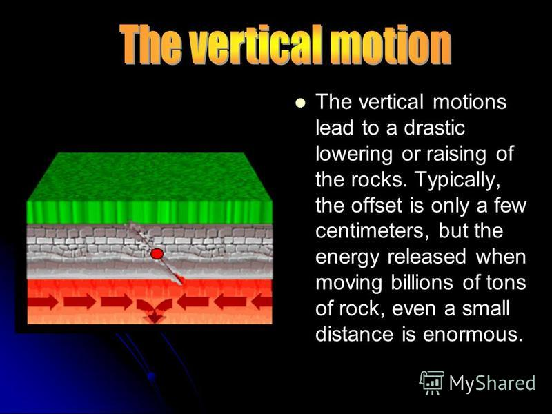 The vertical motions lead to a drastic lowering or raising of the rocks. Typically, the offset is only a few centimeters, but the energy released when moving billions of tons of rock, even a small distance is enormous.