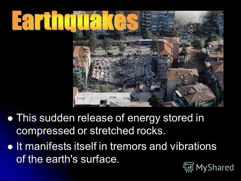 This sudden release of energy stored in compressed or stretched rocks. It manifests itself in tremors and vibrations of the earth's surface.