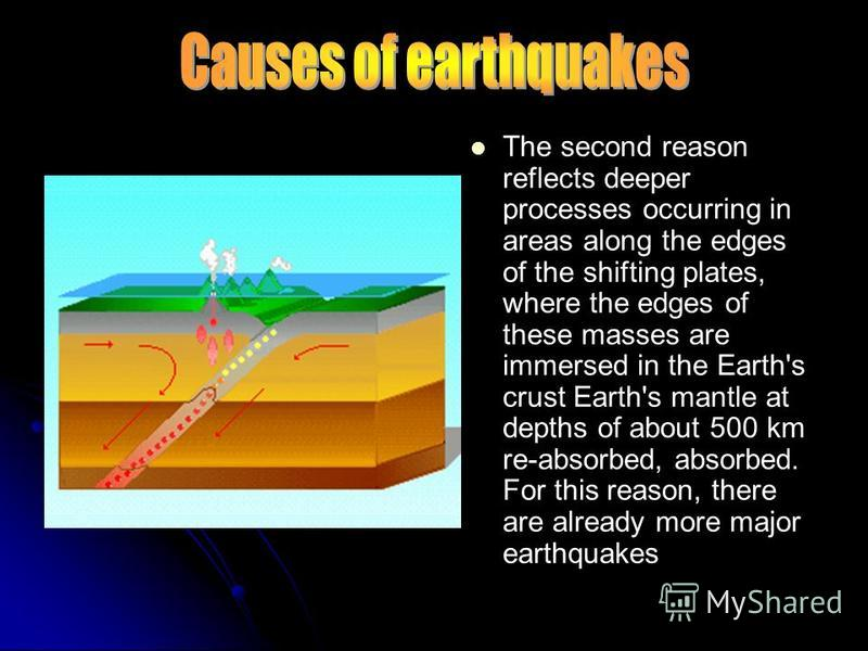The second reason reflects deeper processes occurring in areas along the edges of the shifting plates, where the edges of these masses are immersed in the Earth's crust Earth's mantle at depths of about 500 km re-absorbed, absorbed. For this reason,