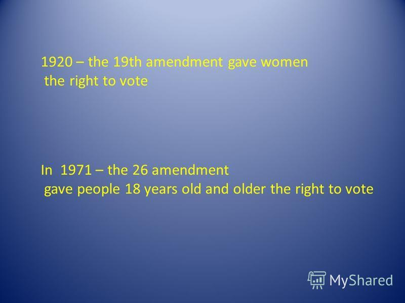 1920 – the 19th amendment gave women the right to vote In 1971 – the 26 amendment gave people 18 years old and older the right to vote