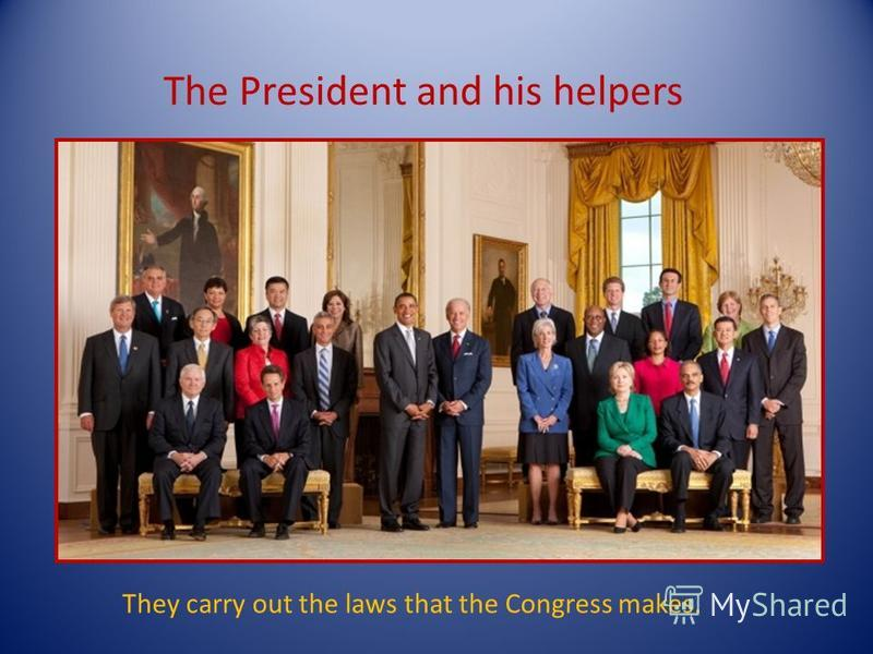 The President and his helpers They carry out the laws that the Congress makes.