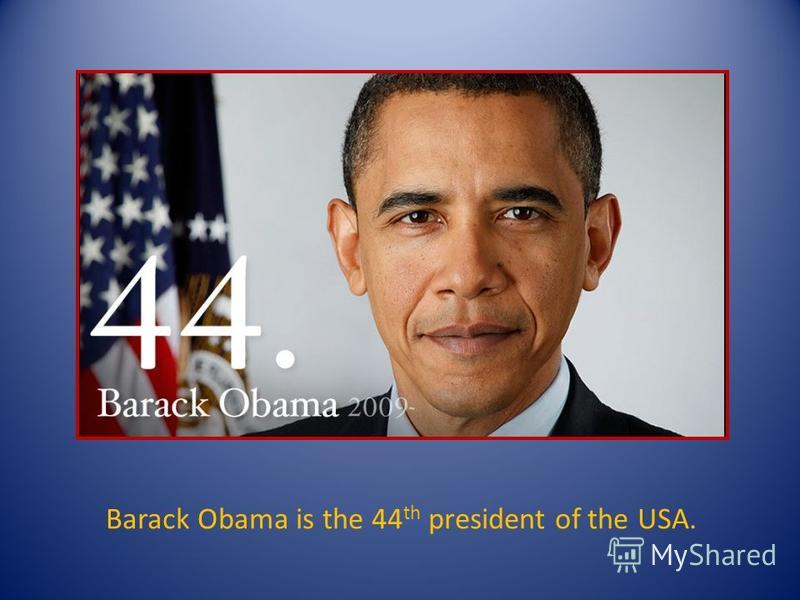 Barack Obama is the 44 th president of the USA.
