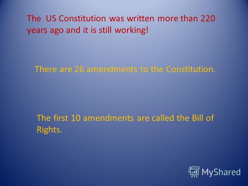 The US Constitution was written more than 220 years ago and it is still working! There are 26 amendments to the Constitution. The first 10 amendments are called the Bill of Rights.
