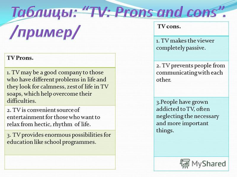 TV Prons. 1. TV may be a good company to those who have different problems in life and they look for calmness, zest of life in TV soaps, which help overcome their difficulties. 2. TV is convenient source of entertainment for those who want to relax f