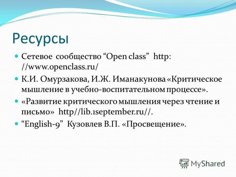Ресурсы Сетевое сообщество Open class http: //www.openclass.ru/ К.И. Омурзакова, И.Ж. Иманакунова «Критическое мышление в учебно-воспитательном процессе». «Развитие критического мышления через чтение и письмо» http//lib.1september.ru//. English-9 Куз